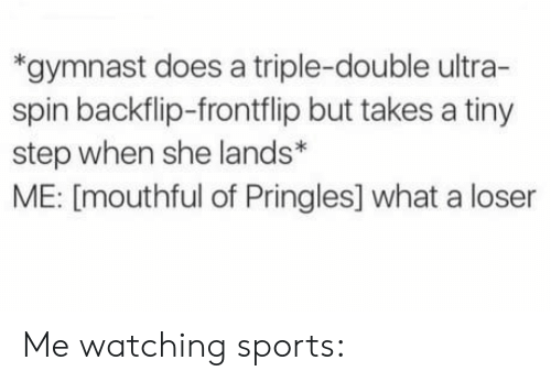 Pringles, Sports, and Step: *gymnast does a triple-double ultra-  spin backflip-frontflip but takes a tiny  step when she lands*  ME: [mouthful of Pringles] what a loser Me watching sports: