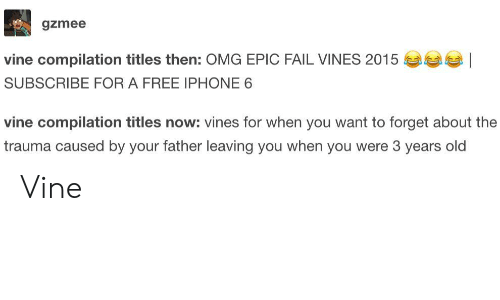 Fail, Iphone, and Omg: gzmee  vine compilation titles then: OMG EPIC FAIL VINES 2015  SUBSCRIBE FOR A FREE IPHONE 6  vine compilation titles now: vines for when you want to forget about the  trauma caused by your father leaving you when you were 3 years old Vine