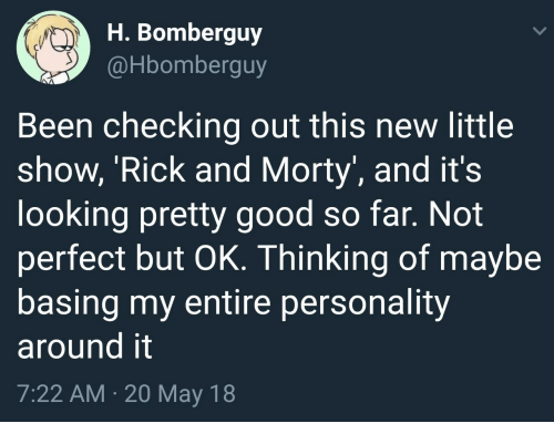 Rick and Morty, Good, and Been: H. Bomberguy  @Hbomberguy  Been checking out this new little  show, 'Rick and Morty, and it's  looking pretty good so far. Not  perfect but OK. Thinking of maybe  basing my entire personality  around it  7:22 AM. 20 May 18