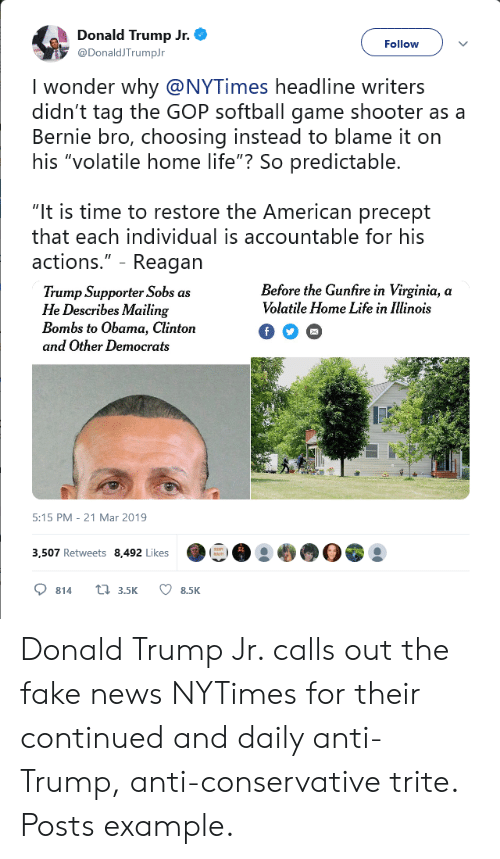 """Donald Trump, Fake, and Life: h Donald Trump Jr.  Follow  @DonaldJTrumpJr  I wonder why @NYTimes headline writers  didn't tag the GOP softball game shooter as a  Bernie bro, choosing instead to blame it on  his """"volatile home life""""? So predictable.  """"It is time to restore the American precept  that each individual is accountable for his  actions.""""- Reagan  Before the Gunfire in Virginia, a  Volatile Home Life in lllinois  Trump Supporter Sobs as  He Describes Mailing  Bombs to Obama, Clinton  and Other Democrats  5:15 PM-21 Mar 2019  3,507 Retweets 8,492 Likes  814t 3.5K 8.5K Donald Trump Jr. calls out the fake news NYTimes for their continued and daily anti-Trump, anti-conservative trite. Posts example."""