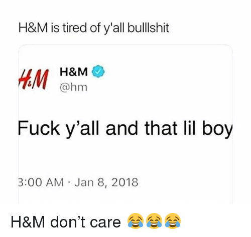 Funny, Fuck, and Bullshit: H&M is tired of y'all bullshit  H&M  V@hm  Fuck y'all and that lil boy  3:00 AM Jan 8, 2018 H&M don't care 😂😂😂