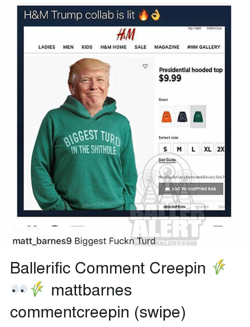 Lit, Memes, and Shopping: H&M Trump collab is lit  HAM  LADIES MEN KIDS H&M HOME SALE MAGAZINE #HM GALLERY  Presidential hooded top  $9.99  Green  BGEST TUR  IN THE SHITHOLE  Select size  S M L XL 2X  Sizo Guide  ■ ADD TO SHOPPING BAG  adam.the.creat  OESCRIPTION  SH  ALERT  matt_barnes9 Biggest Fuckn Turd  ALERT.COM Ballerific Comment Creepin 🌾👀🌾 mattbarnes commentcreepin (swipe)