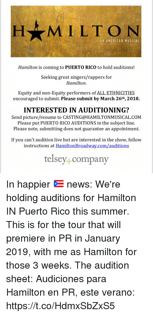 Memes, News, and Summer: H MILTON  AN AMERICAN MUSICAL  Hamilton is coming to PUERTO RICO to hold auditions!  Seeking great singers/rappers for  Hamilton  Equity and non-Equity performers of ALL ETHNICITIES  encouraged to submit. Please submit by March 26th, 2018.  INTERESTED IN AUDITIONING?  Send picture/resume to CASTING@HAMILTONMUSICAL.COM  Please put PUERTO RICO AUDITIONS in the subject line.  Please note, submitting does not guarantee an appointment.  If you can't audition live but are interested in the show, follow  instructions at HamiltonBroadway.com/auditions  telsey+company In happier 🇵🇷 news: We're holding auditions for Hamilton IN Puerto Rico this summer. This is for the tour that will premiere in PR in January 2019, with me as Hamilton for those 3 weeks. The audition sheet:  Audiciones para Hamilton en PR, este verano: https://t.co/HdmxSbZxS5
