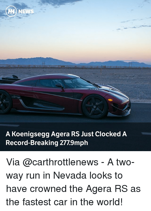 Memes, News, and Run: H NEWS  A Koenigsegg Agera RS Just Clocked A  Record-Breaking 277.9mph Via @carthrottlenews - A two-way run in Nevada looks to have crowned the Agera RS as the fastest car in the world!