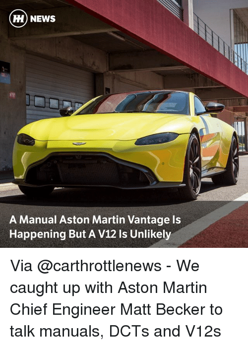 Martin, Memes, and News: H) NEWS  A Manual Aston Martin Vantage Is  Happening But A V12 Is Unlikely Via @carthrottlenews - We caught up with Aston Martin Chief Engineer Matt Becker to talk manuals, DCTs and V12s