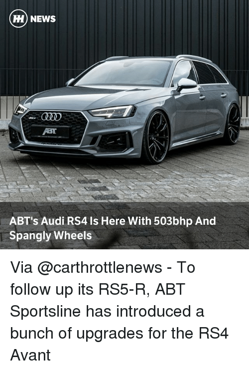 Memes, News, and Audi: H) NEWS  ABT's Audi RS4 Is Here With 503bhp And  Spangly Wheels Via @carthrottlenews - To follow up its RS5-R, ABT Sportsline has introduced a bunch of upgrades for the RS4 Avant