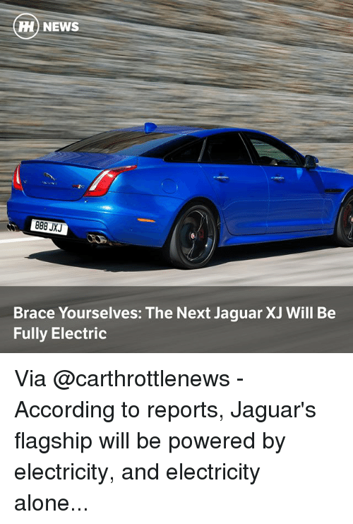 Being Alone, Memes, and News: H) NEWS  Brace Yourselves: The Next Jaguar XJ Will Be  Fully Electric Via @carthrottlenews - According to reports, Jaguar's flagship will be powered by electricity, and electricity alone...