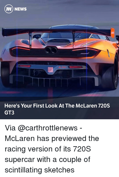 Memes, News, and McLaren: H) NEWS  Here's Your First Look At The McLaren 720S  GT3 Via @carthrottlenews - McLaren has previewed the racing version of its 720S supercar with a couple of scintillating sketches