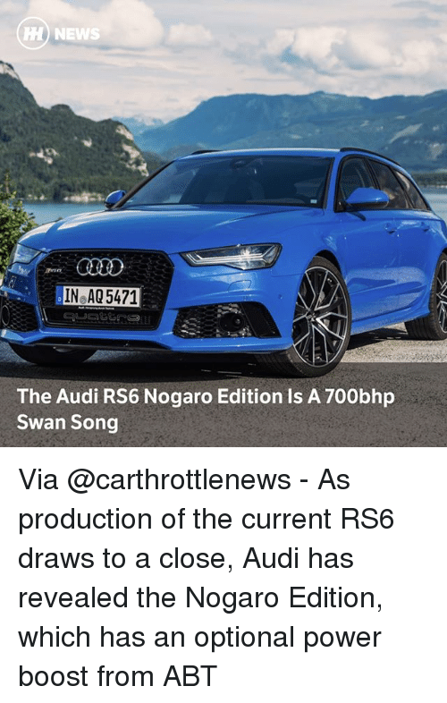 Memes, News, and Audi: H) NEWS  IN AQ 5471  The Audi RS6 Nogaro Edition Is A 700bhp  Swan Song Via @carthrottlenews - As production of the current RS6 draws to a close, Audi has revealed the Nogaro Edition, which has an optional power boost from ABT