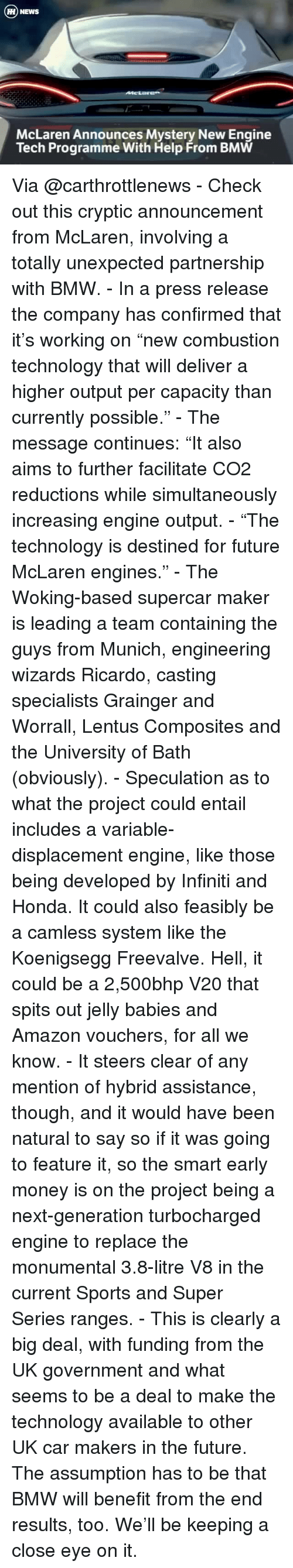 """Bmw, Honda, and Memes: H NEWS  McLaren Announces Mystery New Engine  Tech Programme With Help From BMW Via @carthrottlenews - Check out this cryptic announcement from McLaren, involving a totally unexpected partnership with BMW. - In a press release the company has confirmed that it's working on """"new combustion technology that will deliver a higher output per capacity than currently possible."""" - The message continues: """"It also aims to further facilitate CO2 reductions while simultaneously increasing engine output. - """"The technology is destined for future McLaren engines."""" - The Woking-based supercar maker is leading a team containing the guys from Munich, engineering wizards Ricardo, casting specialists Grainger and Worrall, Lentus Composites and the University of Bath (obviously). - Speculation as to what the project could entail includes a variable-displacement engine, like those being developed by Infiniti and Honda. It could also feasibly be a camless system like the Koenigsegg Freevalve. Hell, it could be a 2,500bhp V20 that spits out jelly babies and Amazon vouchers, for all we know. - It steers clear of any mention of hybrid assistance, though, and it would have been natural to say so if it was going to feature it, so the smart early money is on the project being a next-generation turbocharged engine to replace the monumental 3.8-litre V8 in the current Sports and Super Series ranges. - This is clearly a big deal, with funding from the UK government and what seems to be a deal to make the technology available to other UK car makers in the future. The assumption has to be that BMW will benefit from the end results, too. We'll be keeping a close eye on it."""