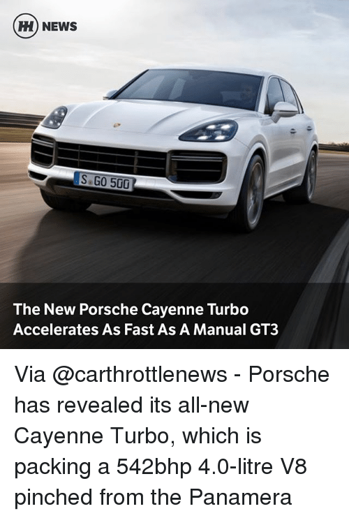 Memes, News, and Porsche: H) NEWS  S GO 500  The New Porsche Cayenne Turbo  Accelerates As Fast As A Manual GT3 Via @carthrottlenews - Porsche has revealed its all-new Cayenne Turbo, which is packing a 542bhp 4.0-litre V8 pinched from the Panamera