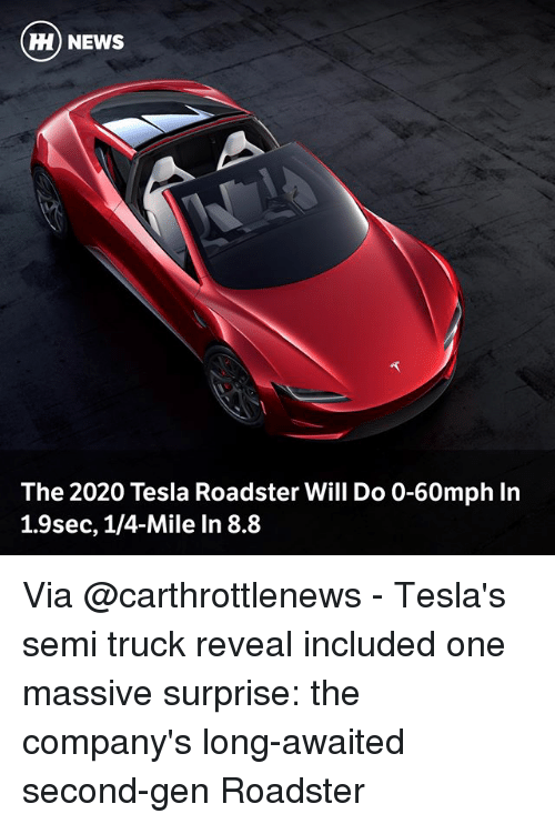 Memes, News, and 🤖: H) NEWS  The 2020 Tesla Roadster Will Do 0-60mph In  1.9sec, 1/4-Mile In 8.8 Via @carthrottlenews - Tesla's semi truck reveal included one massive surprise: the company's long-awaited second-gen Roadster