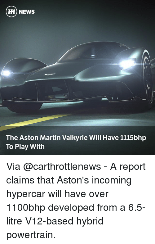 Martin, Memes, and News: H) NEWS  The Aston Martin Valkyrie Will Have 1115bhp  To Play With Via @carthrottlenews - A report claims that Aston's incoming hypercar will have over 1100bhp developed from a 6.5-litre V12-based hybrid powertrain.