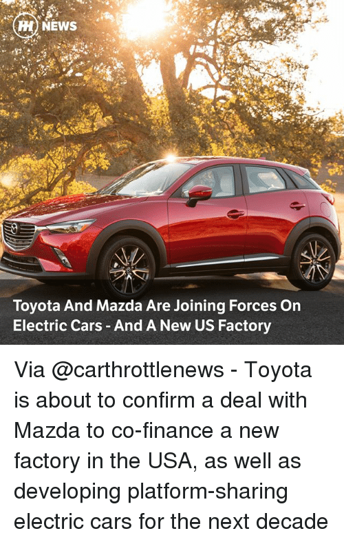 Cars, Finance, and Memes: H) NEWS  Toyota And Mazda Are Joining Forces On  Electric Cars And A New US Factory Via @carthrottlenews - Toyota is about to confirm a deal with Mazda to co-finance a new factory in the USA, as well as developing platform-sharing electric cars for the next decade