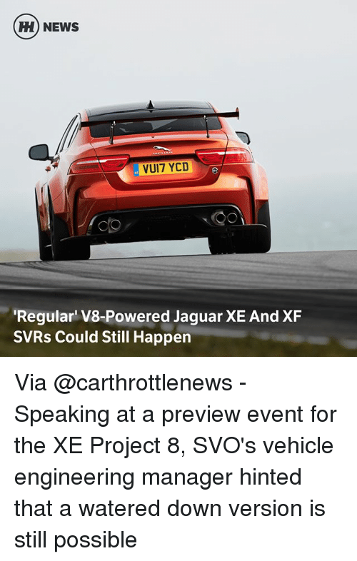 Memes, News, and Jaguar: H) NEWS  VUI7 YCD  Regular V8-Powered Jaguar XE And XF  SVRs Could Still Happen Via @carthrottlenews - Speaking at a preview event for the XE Project 8, SVO's vehicle engineering manager hinted that a watered down version is still possible