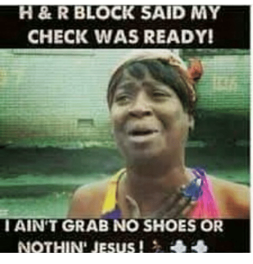 H&R Block, Jesus, and Memes: H & R BLOCK SAID MY  CHECK WAS READY!  I AINT GRAB NO SHOES OR  NOTHIN' JESUS!