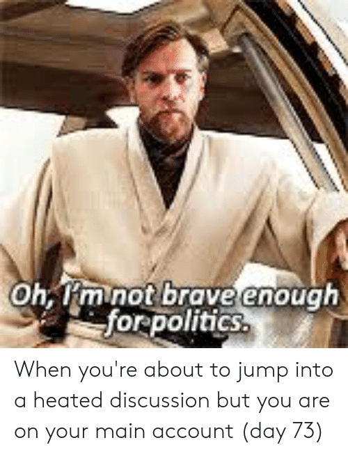 Politics, Brave, and Account: h Rm not brave enough  for politics When you're about to jump into a heated discussion but you are on your main account (day 73)