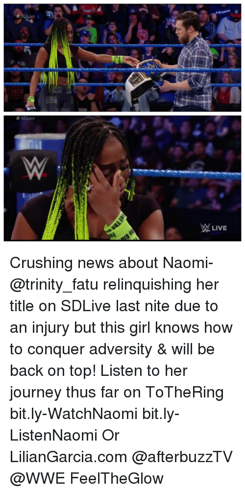 Girls, Journey, and Memes: H SDLive I  SDLive  M LIVE ‪Crushing news about Naomi- @trinity_fatu relinquishing her title on SDLive last nite due to an injury but this girl knows how to conquer adversity & will be back on top! Listen to her journey thus far on ToTheRing ‬ bit.ly-WatchNaomi bit.ly-ListenNaomi Or LilianGarcia.com @afterbuzzTV @WWE FeelTheGlow