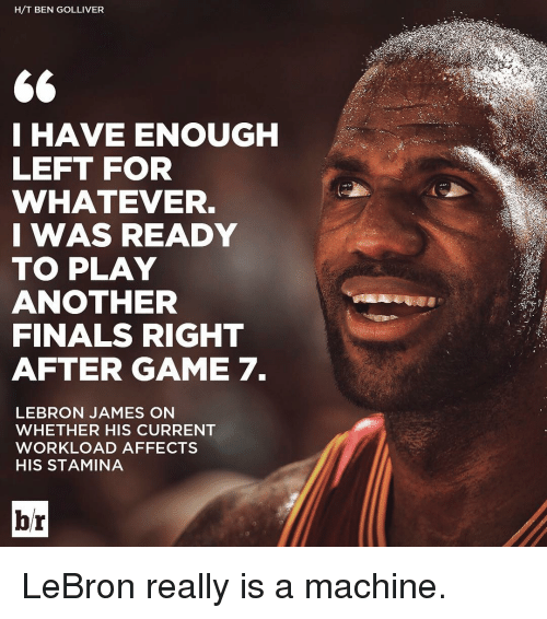 Finals, LeBron James, and Sports: H/T BEN GOLLIVER  66  I HAVE ENOUGH  LEFT FOR  WHATEVER.  I WAS READY  TO PLAY  ANOTHER  FINALS RIGHT  AFTER GAME 7.  LEBRON JAMES ON  WHETHER HIS CURRENT  WORKLOAD AFFECTS  HIS STAMINA  br LeBron really is a machine.
