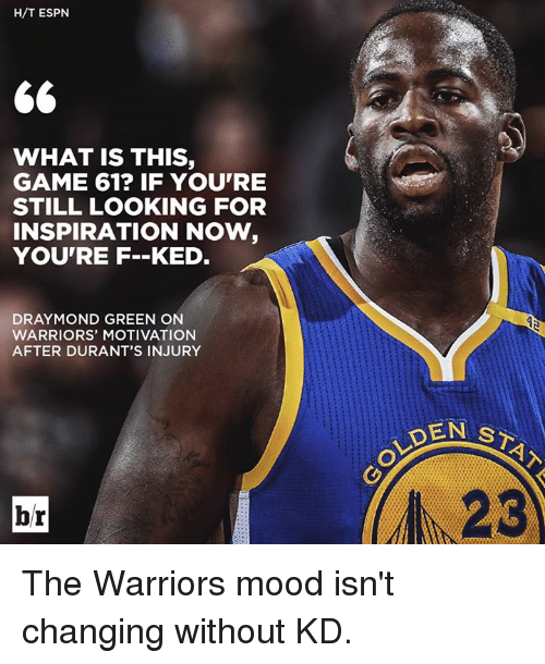 Draymond Green, Espn, and Mood: H/T ESPN  WHAT IS THIS,  GAME 61? IF YOU'RE  STILL LOOKING FOR  INSPIRATION NOW,  YOU'RE F.-KED.  DRAYMOND GREEN ON  WARRIORS' MOTIVATION  AFTER DURANT'S INJURY  DEN ST  OLDEN  br  23 The Warriors mood isn't changing without KD.