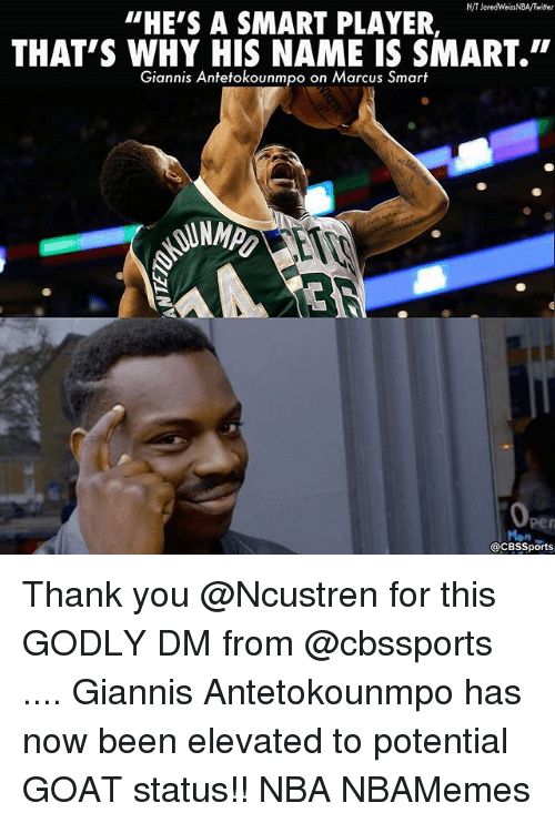 """Memes, Nba, and Twitter: H/T Jared WeissNBA/Twitter  """"HE'S A SMART PLAYER  THAT'S WHY HIS NAME IS SMART.""""  Giannis Antetokounmpo on Marcus Smart  acBssports Thank you @Ncustren for this GODLY DM from @cbssports .... Giannis Antetokounmpo has now been elevated to potential GOAT status!! NBA NBAMemes"""