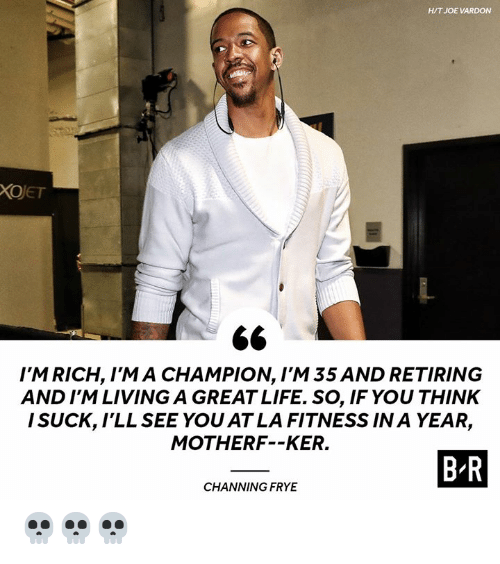 Life, Living, and Fitness: H/T JOE VARDON  XOJET  I'M RICH, I'M A CHAMPION, I'M 35 AND RETIRING  AND I'M LIVING A GREAT LIFE. SO, IF YOU THINK  I SUCK, lLL SEE YOU AT LA FITNESS IN A YEAR,  MOTHERF--KER.  B R  CHANNING FRYE 💀💀💀