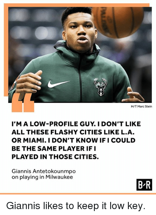 Low Key, Milwaukee, and Miami: H/T Marc Stein  I'MALOW-PROFILE GUY. I DON'T LIKE  ALL THESE FLASHY CITIES LIKE L.A  OR MIAMI. I DON'T KNOW IFI COULD  BE THE SAME PLAYER IFI  PLAYED IN THOSE CITIES.  Giannis Antetokounmpo  on playing in Milwaukee  B R Giannis likes to keep it low key.