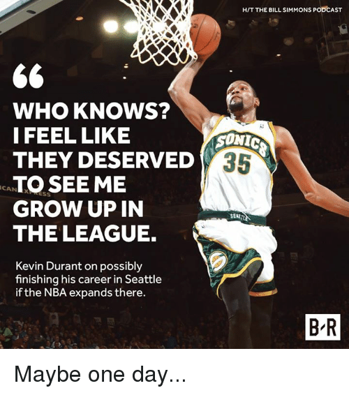 Kevin Durant, Nba, and Seattle: H/T THE BILL SIMMONS PODCAST  WHO KNOWS?  I FEEL LIKE  THEY DESERVED  TO SEE ME  GROW UP IN  THE LEAGUE.  ONIC  CAN XRESS  SEATTL  Kevin Durant on possibly  finishing his career in Seattle  if the NBA expands there.  B R Maybe one day...