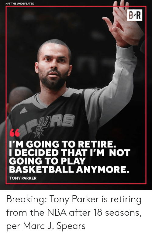 Basketball, Nba, and Tony Parker: H/T THE UNDEFEATED  BR  I'M GOING TO RETIRE.  I DECIDED THAT I'M NOT  GOING TO PLAY  BASKETBALL ANYMORE.  TONY PARKER Breaking: Tony Parker is retiring from the NBA after 18 seasons, per Marc J. Spears