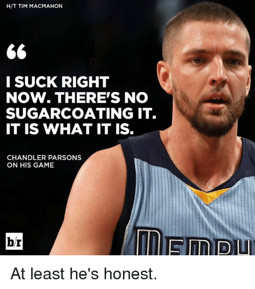 Game, Parsons, and Chandler: H/T TIM MACMAHON  l SUCK RIGHT  NOW. THERE'S NO  SUGARCOATING IT.  IT IS WHAT IT IS  CHANDLER PARSONS  ON HIS GAME  br At least he's honest.