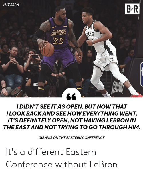 Definitely, Lebron, and Back: H/TESPN  B R  twish  LOSANGLLES  23  I DIDN'TSEEIT AS OPEN. BUT NOW THAT  ILOOK BACK AND SEE HOW EVERYTHING WENT,  IT'S DEFINITELY OPEN, NOT HAVING LEBRONIN  THE EAST AND NOT TRYING TO GO THROUGH HIM.  GIANNIS ON THE EASTERN CONFERENCE It's a different Eastern Conference without LeBron