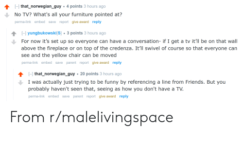 Friends, Funny, and Furniture: H that_norwegian_guy  4 points 3 hours ago  No TV? What's all your furniture pointed at?  perma-link embed save report give award reply  H yungbukowski[S] 3 points 3 hours ago  For now it's set up so everyone can have a conversation- if I get a tv it'll be on that wall  above the fireplace or on top of the credenza. It'll swivel of course so that everyone can  see and the yellow chair can be moved  save parent report give award reply  perma-link embed  H that_norwegian_guy  20 points 3 hours ago  I was actually just trying to be funny by referencing a line from Friends. But you  probably haven't seen that, seeing as how you don't have a TV.  perma-link embed save parent report give award reply From r/malelivingspace