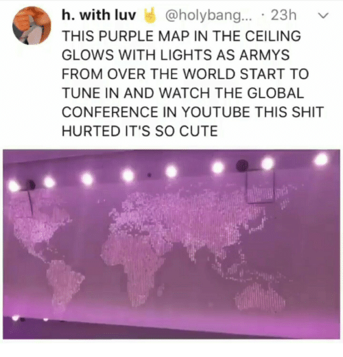 Cute, Shit, and youtube.com: h. with luv @holybang. 23h v  THIS PURPLE MAP IN THE CEILING  GLOWS WITH LIGHTS AS ARMYS  FROM OVER THE WORLD START TO  TUNE IN AND WATCH THE GLOBAL  CONFERENCE IN YOUTUBE THIS SHIT  HURTED IT'S SO CUTE