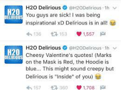 """Creepy, The Mask, and Blue: H20 Delirious@H20Delirious 1h v  inspirational XD Delirious is in all!  わ136 £. 153 1,557  H2O Delirious $ @H20Delirious. Ih ﹀  Cheesy Valentine's quotes! (Marks  blue. This might sound creepy but  H20  You guys are sick! I was being  H20  DEURIOUS  on the Mask is Red, the Hoodie is  Delirious is """"Inside"""" of you)  157 t 360 1,708 a"""