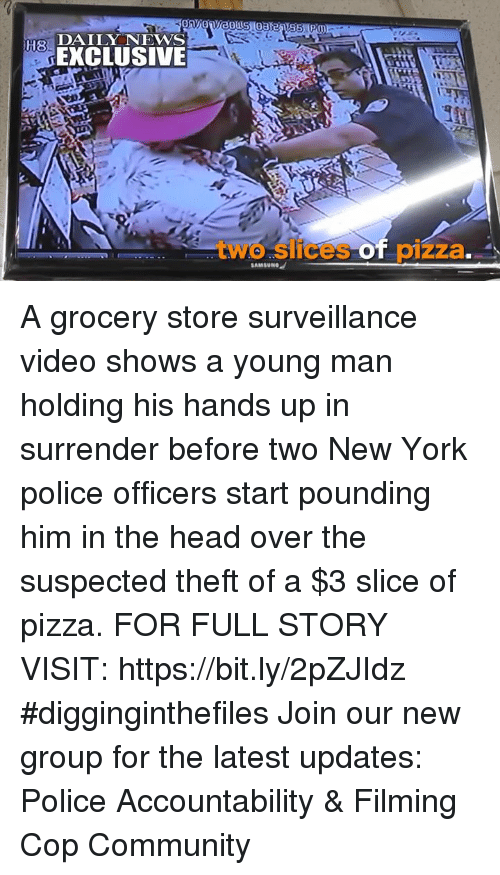 Community, Head, and Memes: H8  ELUSIVE  two slicespizza A grocery store surveillance video shows a young man holding his hands up in surrender before two New York police officers start pounding him in the head over the suspected theft of a $3 slice of pizza. FOR FULL STORY VISIT: https://bit.ly/2pZJIdz #digginginthefiles Join our new group for the latest updates: Police Accountability & Filming Cop Community