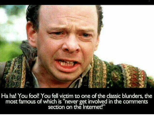 """Memes, Never, and 🤖: Ha ha! You fool! You fell victim to one of the classic blunders, the  most famous of which is """"never get involved in the comments  section on the Intermet!"""""""