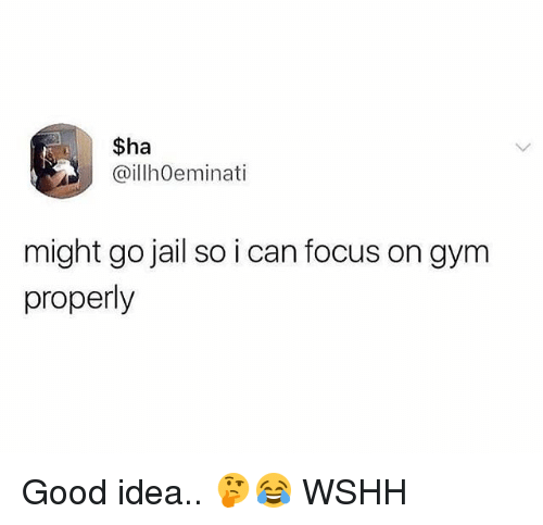 Gym, Jail, and Memes: $ha  @illhOeminati  might go jail so i can focus on gym  properly Good idea.. 🤔😂 WSHH