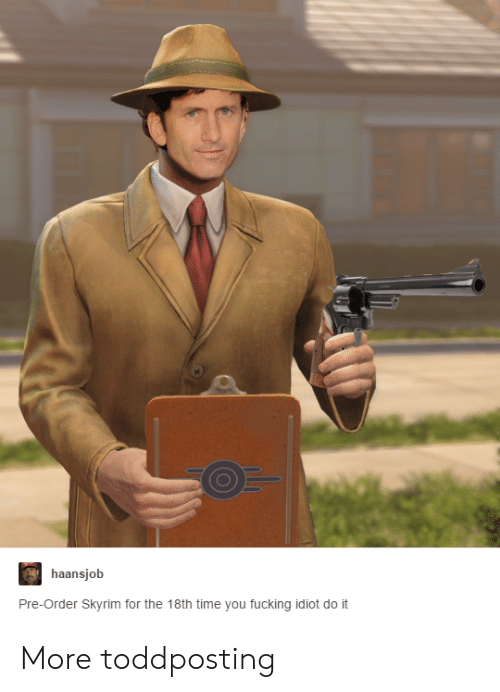 Fucking, Skyrim, and Time: haansjob  Pre-Order Skyrim for the 18th time you fucking idiot do it More toddposting