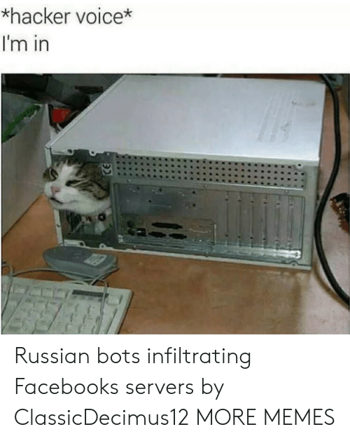 Dank, Facebook, and Memes: *hacker voice*  I'm in Russian bots infiltrating Facebooks servers by ClassicDecimus12 MORE MEMES