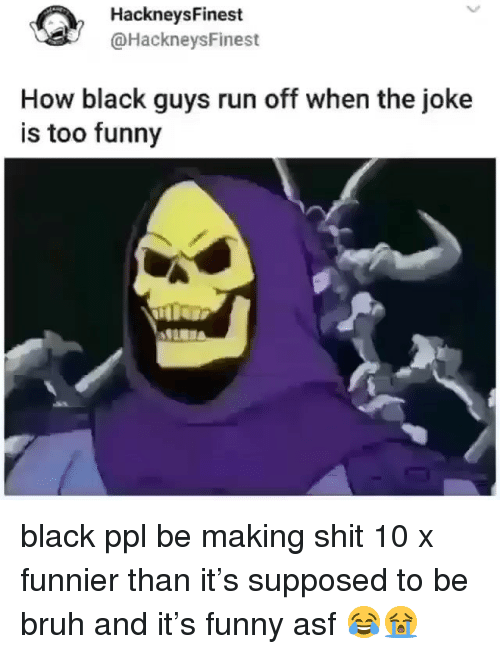 Bruh, Funny, and Run: HackneysFinest  @HackneysFinest  How black guys run off when the joke  is too funny black ppl be making shit 10 x funnier than it's supposed to be bruh and it's funny asf 😂😭