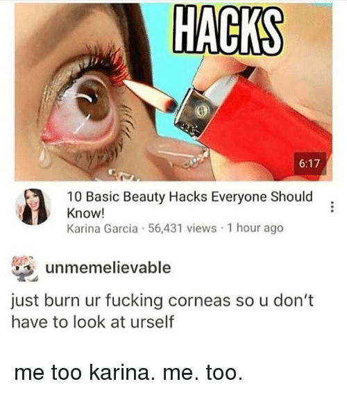 Fucking, Memes, and 🤖: HACKS  6:17  10 Basic Beauty Hacks Everyone Should  Know!  Karina Garcia 56,431 views 1 hour ago  unmemelievable  just burn ur fucking corneas so u don't  have to look at urself me too karina. me. too.