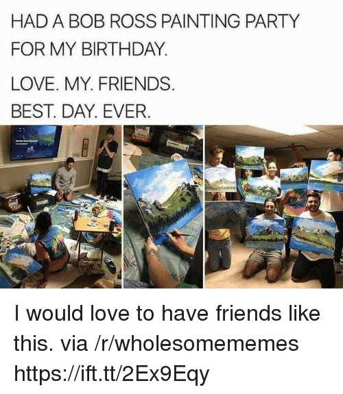 Birthday, Friends, and Love: HAD A BOB ROSS PAINTING PARTY  FOR MY BIRTHDAY  LOVE. MY. FRIENDS  BEST. DAY. EVER I would love to have friends like this. via /r/wholesomememes https://ift.tt/2Ex9Eqy