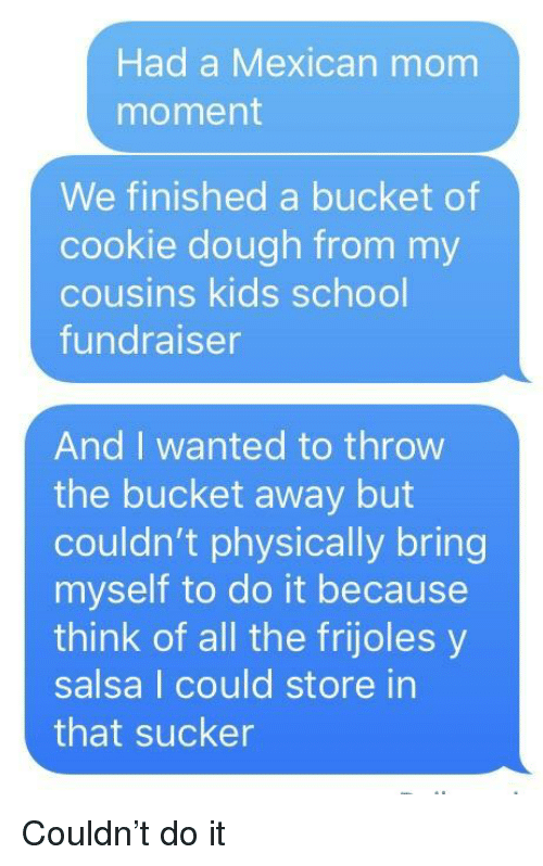 School, Kids, and Mexican: Had a Mexican mom  moment  We finished a bucket of  cookie dough from my  cousins kids school  undraiser  And I wanted to throw  the bucket away but  couldn't physically bring  myself to do it because  think of all the frijoles y  salsa I could store in  that sucker Couldn't do it