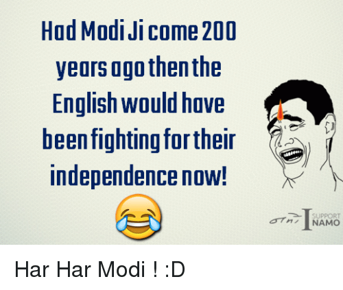 Memes, English, and 🤖: Had Modi Ji Come 200  years ago then the  English would have  been fighting fortheir  independence now!  SUPPORT  NAMO Har Har Modi ! :D