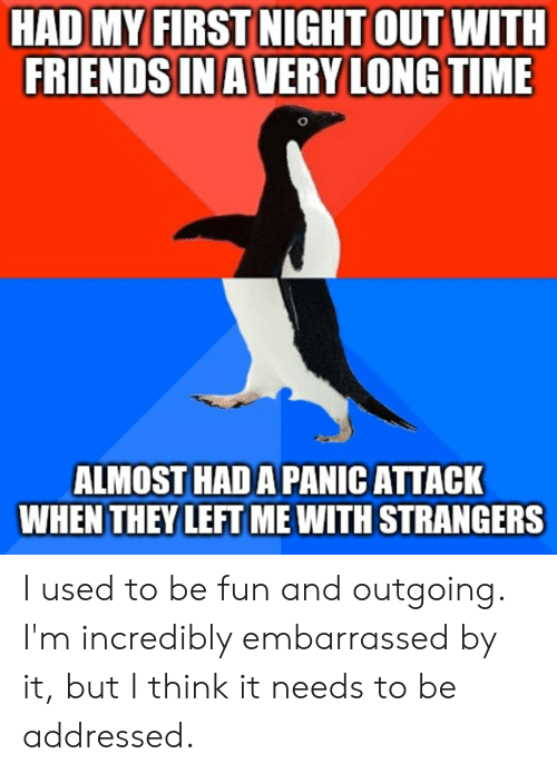 Friends, Time, and Advice Animals: HAD MY FIRST NIGHT OUT WITH  FRIENDS INAVERY LONG TIME  ALMOST HAD A PANIC ATTACK  WHEN THEY LEFT ME WITH STRANGERS I used to be fun and outgoing. I'm incredibly embarrassed by it, but I think it needs to be addressed.