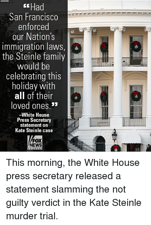 Family, Memes, and News: Had  San Francisco  enforced  our Nation's  immigration laws,  the Steinle family  2  would be  celebrating this  holiday with  all of their  loved ones. »  -White House  Press Secretary  statement on  Kate Steinle case  FOX  NEWS This morning, the White House press secretary released a statement slamming the not guilty verdict in the Kate Steinle murder trial.