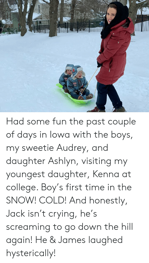 College, Crying, and Dank: Had some fun the past couple of days in Iowa with the boys, my sweetie Audrey, and daughter Ashlyn, visiting my youngest daughter, Kenna at college. Boy's first time in the SNOW! COLD! And honestly, Jack isn't crying, he's screaming to go down the hill again! He & James laughed hysterically!
