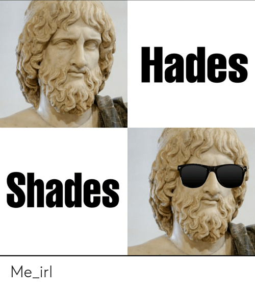 Irl, Me IRL, and Hades: Hades  Shades Me_irl