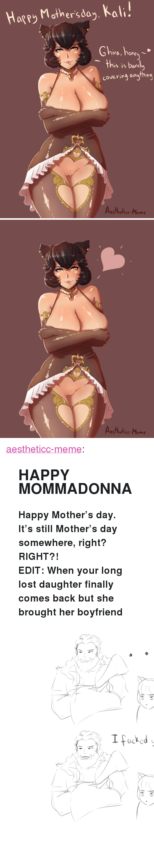"""Meme, Mother's Day, and Target: Hagey Mother'sda,, Kal  Ghire, hore  's is Dare  covering anything  esTheticc-Meme   Aesthedice-Meme <p><a href=""""https://aestheticc-meme.tumblr.com/post/173897633254/happy-mommadonna-happy-mothers-day-its-still"""" class=""""tumblr_blog"""" target=""""_blank"""">aestheticc-meme</a>:</p>  <blockquote><h2><b>HAPPY MOMMADONNA</b></h2><p><b>Happy Mother's day.</b></p><p><b>It's still Mother's day somewhere, right? RIGHT?!</b></p><p><b>EDIT: When your long lost daughter finally comes back but she brought her boyfriend</b></p><figure class=""""tmblr-full"""" data-orig-height=""""2994"""" data-orig-width=""""2480""""><img src=""""https://78.media.tumblr.com/96786384d4e49eb02ee01438d2ad255e/tumblr_inline_p8qdxsGKwz1sdoznj_540.png"""" data-orig-height=""""2994"""" data-orig-width=""""2480""""/></figure></blockquote>"""
