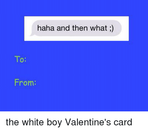 Valentine's Card, White, and Girl Memes: haha and then what  To:  From: the white boy Valentine's card